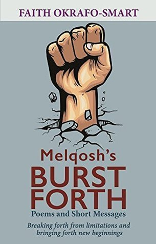 Melqoshs Burst Forth Poems and Short Messages: Breaking Forth from Limitations and Bringing Forth New Beginings Faith Okrafo-Smart