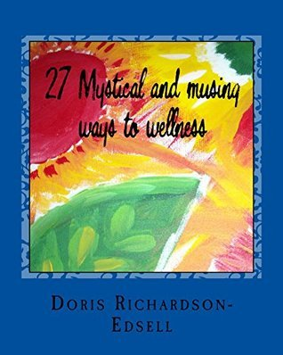 27 Mystical and musing ways to wellness  by  Doris Richardson-Edsell