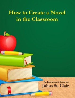 How to Create a Novel in the Classroom  by  Julius St. Clair