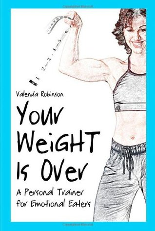 Your Weight Is Over: A Personal Trainer For Emotional Eaters  by  Valenda Robinson