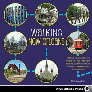 Walking New Orleans: 30 Tours Exploring Historic Neighborhoods, Waterfront Districts, Culinary and Music Corridors, and Recreational Wonderlands Barri Bronston