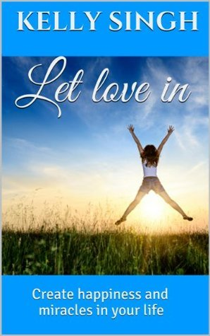 Let love in: Create happiness and miracles in your life  by  Kelly Singh
