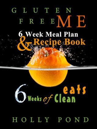 Gluten Free Me Six Week of Clean Eats: Meal Plan and Recipe Book Holly Pond