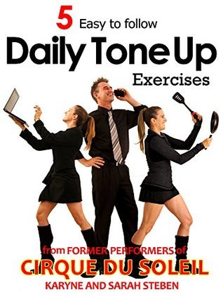 5 Daily Tone Up Exercises: Simple and easy to follow Anywhere Anytime tricks to a fitter you and a better posture. Karyne Steben