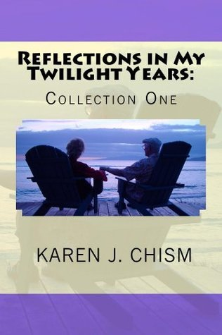 Reflections in My Twilight Years: Collection One Karen Chism