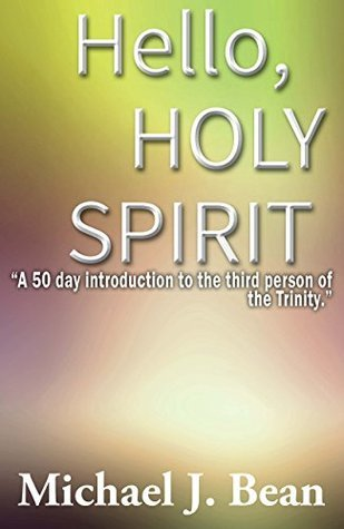 Hello, Holy Spirit: A 50 day introduction to the third person of the Trinity.  by  Michael J Bean