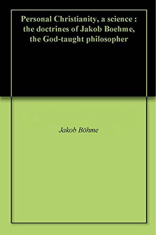 Personal Christianity, a science : the doctrines of Jakob Boehme, the God-taught philosopher  by  Jakob Böhme