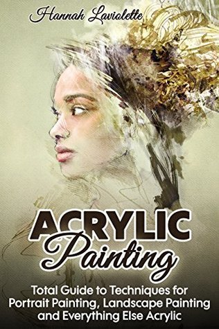 Acrylic Painting: Total Guide To Techniques For Portrait Painting, Landscape Painting, and Everything Else Acrylic  by  Hannah Laviolette