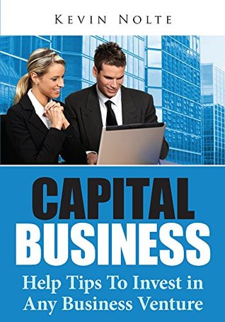 Capital Business : Help Tips To Invest In Any Business Venture Kevin Nolte