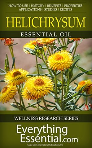 Helichrysum Essential Oil: Uses, Studies, Benefits, Applications & Recipes (Wellness Research Series Book 9)  by  George Shepherd