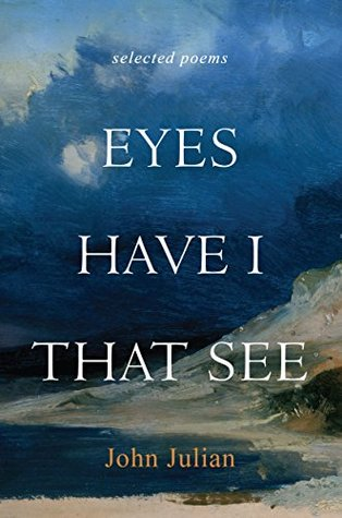 Eyes Have I That See: Selected Poems  by  John-Julian