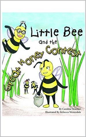Little Bee and the Great Honey Contest Caroline Stoerker