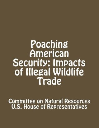 Poaching American Security: Impacts of Illegal Wildlife Trade  by  Committee on Natural Resources U.S. House of Representatives