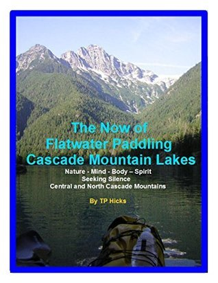 The Now of Flatwater Paddling the Cascade Mountain Lakes: Nature - Mind - Body - Spirit Seeking Silence Central and North Cascade Mountains (Paddling Washington State Book 1)  by  T.P. Hicks