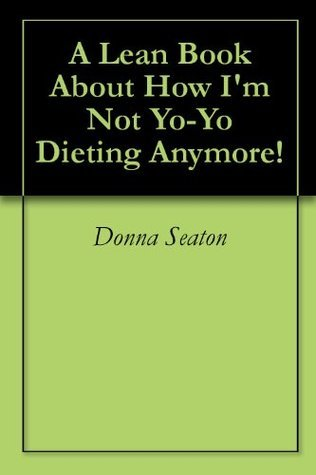 A Lean Book About How Im Not Yo-Yo Dieting Anymore! Donna Seaton