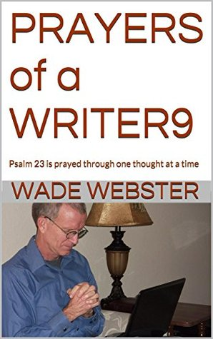 PRAYERS of a WRITER9: Psalm 23 is prayed through one thought at a time Wade Webster