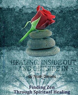 Healing: Inside Out And Outside In: Finding Zen Through Spiritual Healing  by  Noah Daniels