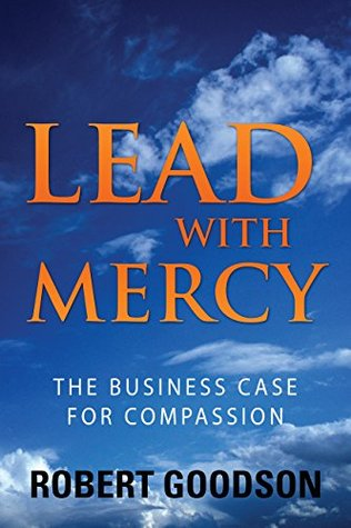 Lead with Mercy: The Business Case for Compassion Robert Goodson