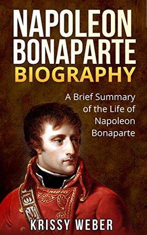 Napoleon Bonaparte Biography: A Brief Summary of the Life of Napoleon Bonaparte (Napoleon Bonaparte & Josephine, Napoleonic Wars)  by  Krissy Weber