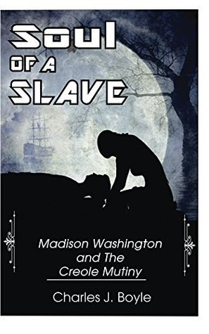 Soul of A Slave: Madison Washington and The Creole Mutiny  by  Charles Boyle