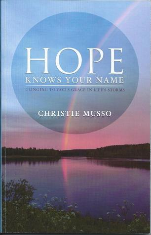 Hope Knows Your Name: Clinging To Gods Grace In Lifes Storms Christie Musso