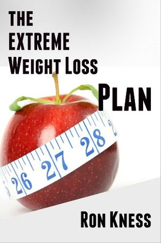 The Extreme Weight Loss Plan: How to Quickly and Easily Lose 20 Pounds or More in 10 Easy Steps Ron Kness
