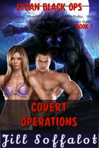 Book 1: Covert Operations: (Sci Fi Erotica, Werewolf Sex, Lycan, Military Erotica, Shifter Sex, Soldier Sex, Dubious Consent, Paranormal Sex Stories) (Lycan Black Ops) Jill Soffalot
