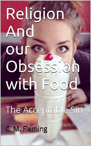 Religion And Our Obsession with Food: The Acceptable Sin  by  C. M. Fleming
