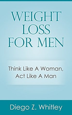 WEIGHT LOSS FOR MEN: Think Like A Woman, Act Like A Man  by  Diego Z. Whitley