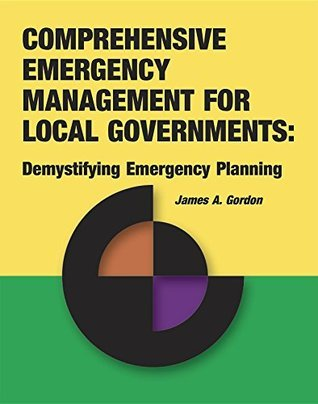 Comprehensive Emergency Management for Local Governments : Demystifying Emergency Planning James A. Gordon