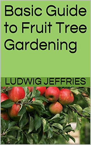 Basic Guide to Fruit Tree Gardening Ludwig Jeffries