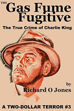 The Gas Fume Fugitive: The True Crime of Charlie King (A Two-Dollar Terror Book 3)  by  Richard O.  Jones