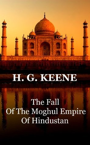 The Fall Of The Moghul Empire Of Hindustan H.G. Keene