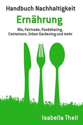Handbuch Nachhaltigkeit - Ernährung: Bio, Fairtrade, Foodsharing, Containern, Urban Gardening und mehr Isabella Theil