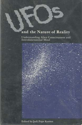 UFOs And The Nature Of Reality: Understanding Alien Consciousness And Interdimensional Mind Judi Pope Koteen