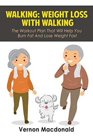 Walking: Weight Loss With Walking - The Workout Plan That Will Help You Burn Fat And Lose Weight Fast (walking, how to lose weight Book 1) Vernon Macdonald