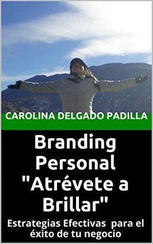 Branding Personal  Atrévete a Brillar: Estrategias Efectivas para el éxito de tu negocio  by  Carolina Delgado Padilla