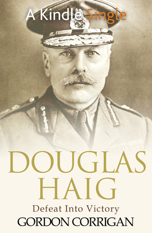 Douglas Haig: Defeat into Victory Gordon Corrigan