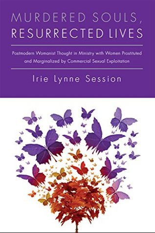 Murdered Souls, Resurrected Lives: Postmodern Womanist Thought in Ministry with Women Prostituted and Marginalized  by  Commercial Sexual Exploitation by Irie Session