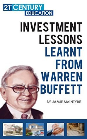 Investment Lessons Learnt From Warren Buffett: 100+ Pages Of A Ultimate Guide On Everything You Can Learn And Apply From Warren Buffet Jamie McIntyre