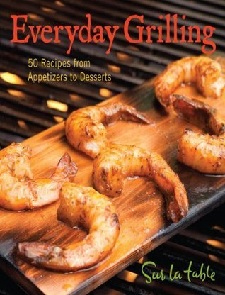 Everyday Grilling: 50 Recipes from Appetizers to Desserts Sur La Table