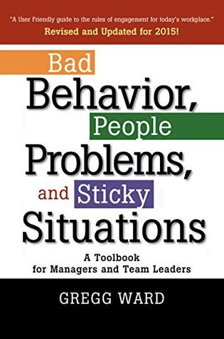 Bad Behavior, People Problems and Sticky Situations: A Toolbook for Managers and Team Leaders Gregg Ward