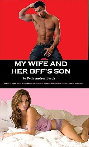 My Wife And Her BFFs Son: White Woman Black Man Interracial Cuckold Hotwife Fertile Wife Sharing Taboo Romance  by  Polly Andrea Busch