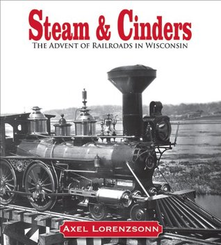 Steam & Cinders: The Advent of Railroads in Wisconsin Axel Lorenzsonn