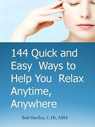 144 PROVEN WAYS TO HELP YOU RELAX AND TAME STRESS FOR GOOD: Relaxation techniques you can use--anytime, anywhere Bob Shelley