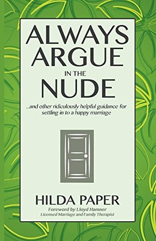 Always Argue in the Nude: ...and other ridiculously helpful guidance for settling in to a happy marriage  by  Hilda Paper