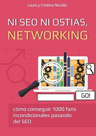 Ni SEO ni ostias, NETWORKING: Consigue 1000 fans incondicionales pasando del SEO. La mejor forma de llevar tu blog al siguiente nivel.  by  Laura Nicolas