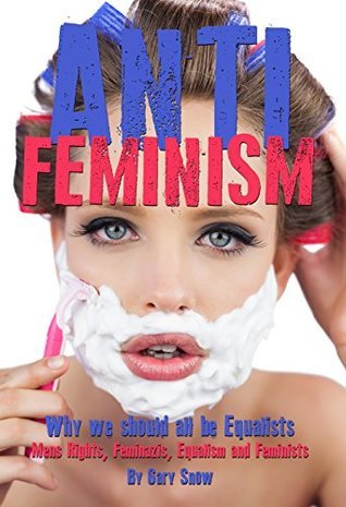 Anti-Feminism - Why we should all be Equalists: Mens Rights, Feminazis, Equalism, Feminists Gary Snow