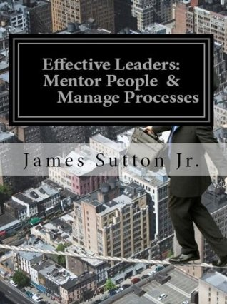 Effective Leaders: Mentor People & Manage Processes James Sutton