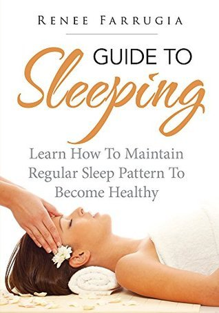 Guide To Sleeping : Learn How To Maintain Regular Sleep Pattern To Become Healthy Renee Farrugia